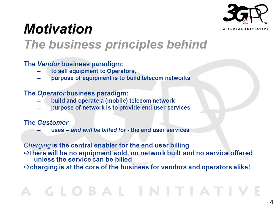 4 Motivation The business principles behind The Vendor business paradigm: –to sell equipment to Operators, –purpose of equipment is to build telecom networks The Operator business paradigm: –build and operate a (mobile) telecom network –purpose of network is to provide end user services The Customer –uses – and will be billed for - the end user services Charging is the central enabler for the end user billing  there will be no equipment sold, no network built and no service offered unless the service can be billed  charging is at the core of the business for vendors and operators alike!