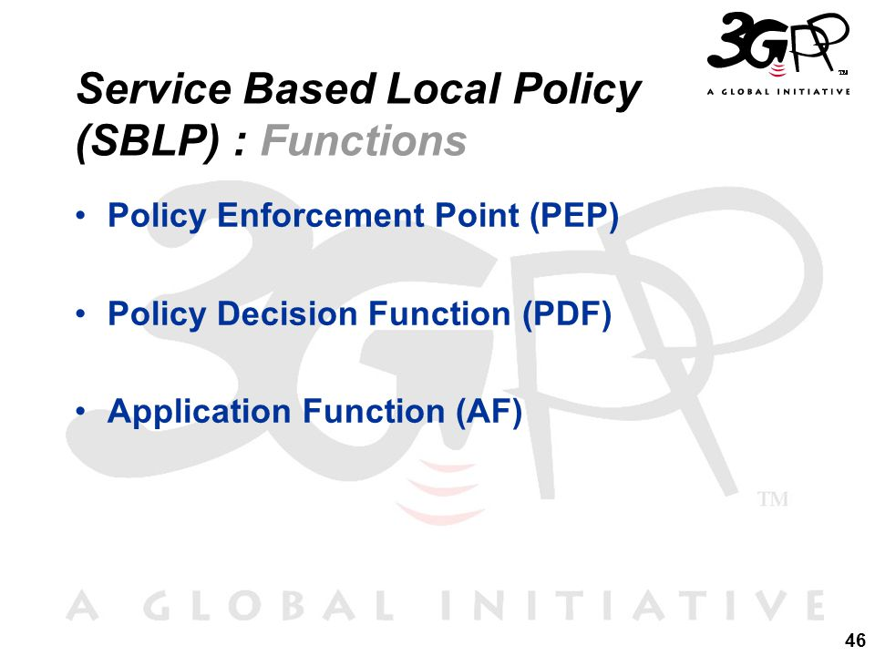 46 Service Based Local Policy (SBLP) : Functions Policy Enforcement Point (PEP) Policy Decision Function (PDF) Application Function (AF)