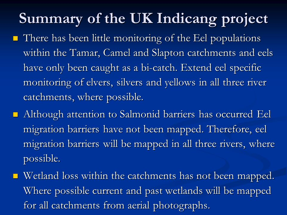 Summary of the UK Indicang project There has been little monitoring of the Eel populations within the Tamar, Camel and Slapton catchments and eels have only been caught as a bi-catch.