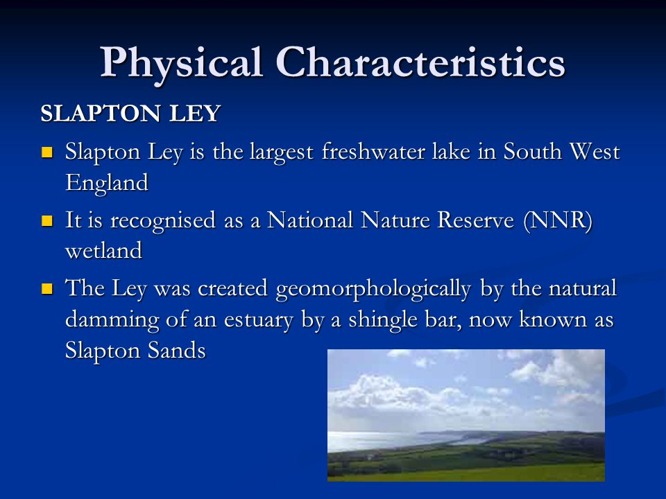 SLAPTON LEY Slapton Ley is the largest freshwater lake in South West England Slapton Ley is the largest freshwater lake in South West England It is recognised as a National Nature Reserve (NNR) wetland It is recognised as a National Nature Reserve (NNR) wetland The Ley was created geomorphologically by the natural damming of an estuary by a shingle bar, now known as Slapton Sands The Ley was created geomorphologically by the natural damming of an estuary by a shingle bar, now known as Slapton Sands Physical Characteristics