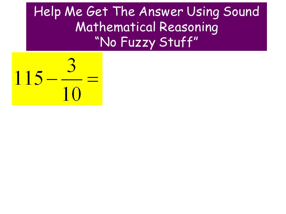 Help Me Get The Answer Using Sound Mathematical Reasoning No Fuzzy Stuff