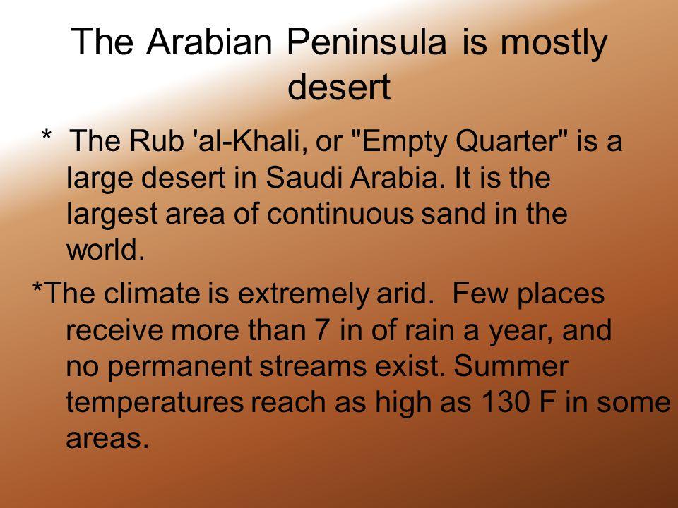 The Arabian Peninsula is mostly desert * The Rub al-Khali, or Empty Quarter is a large desert in Saudi Arabia.
