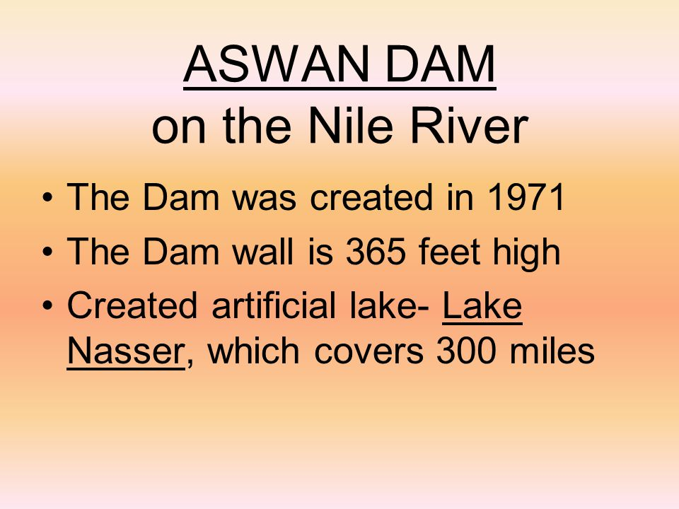 ASWAN DAM on the Nile River The Dam was created in 1971 The Dam wall is 365 feet high Created artificial lake- Lake Nasser, which covers 300 miles