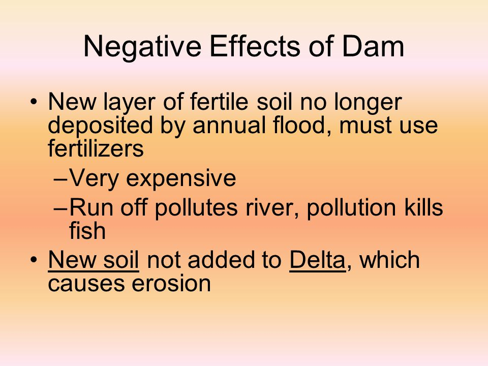 Negative Effects of Dam New layer of fertile soil no longer deposited by annual flood, must use fertilizers –V–Very expensive –R–Run off pollutes river, pollution kills fish New soil not added to Delta, which causes erosion