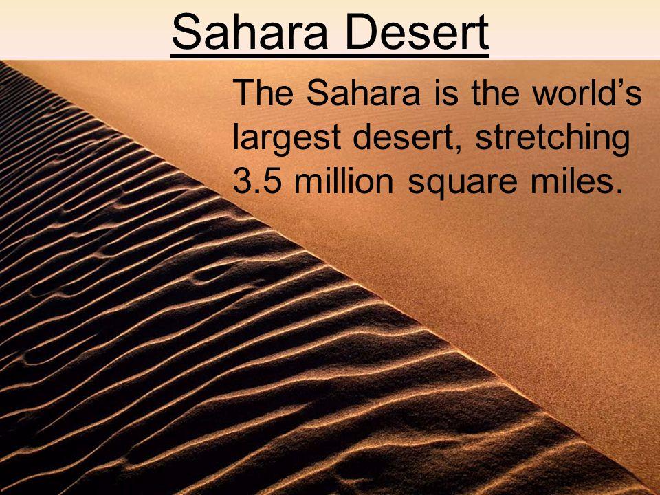 Sahara Desert The Sahara is the world's largest desert, stretching 3.5 million square miles.