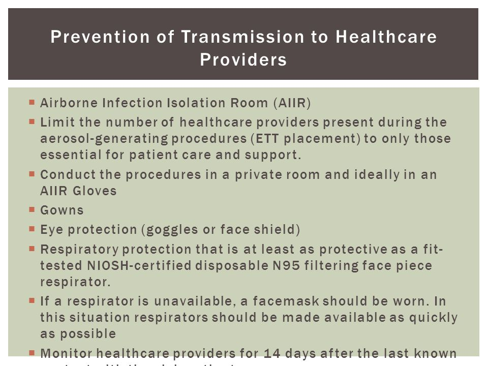 Prevention of Transmission to Healthcare Providers  Airborne Infection Isolation Room (AIIR)  Limit the number of healthcare providers present during the aerosol-generating procedures (ETT placement) to only those essential for patient care and support.