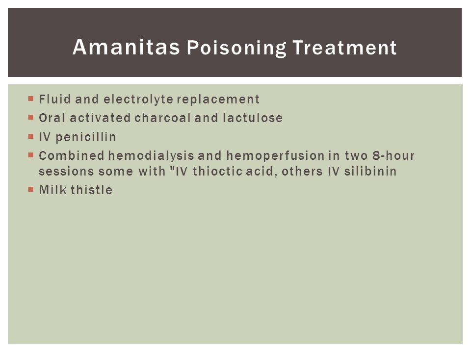 Amanitas Poisoning Treatment  Fluid and electrolyte replacement  Oral activated charcoal and lactulose  IV penicillin  Combined hemodialysis and hemoperfusion in two 8-hour sessions some with IV thioctic acid, others IV silibinin  Milk thistle