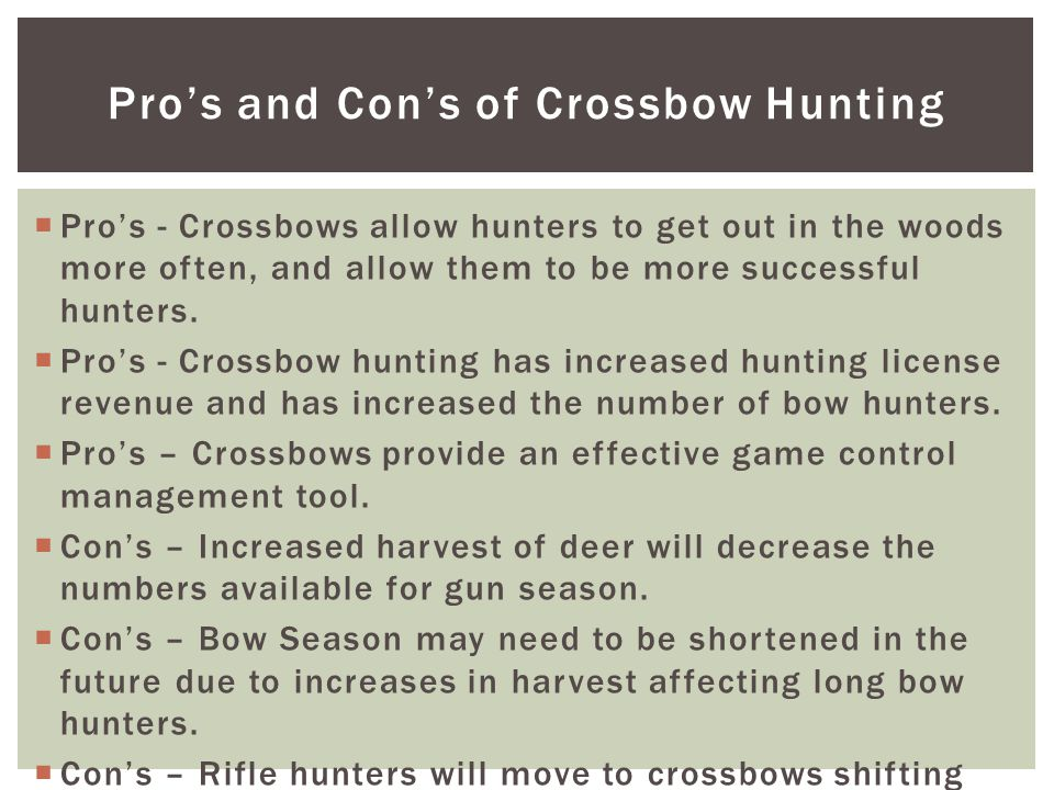 Pro's and Con's of Crossbow Hunting  Pro's - Crossbows allow hunters to get out in the woods more often, and allow them to be more successful hunters.