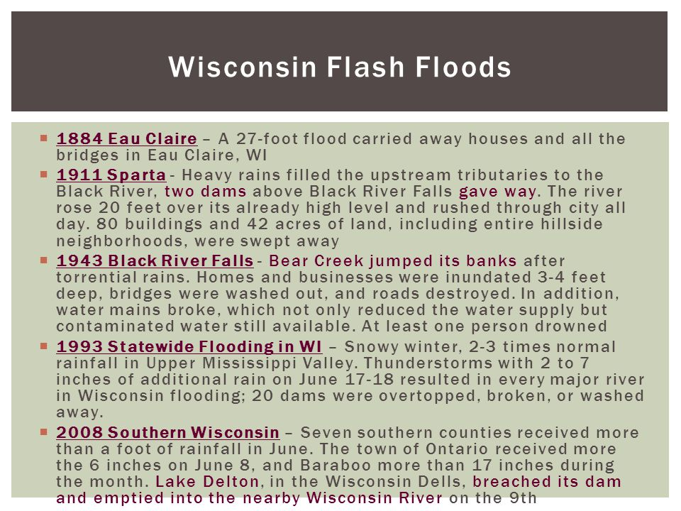 Wisconsin Flash Floods  1884 Eau Claire – A 27-foot flood carried away houses and all the bridges in Eau Claire, WI  1911 Sparta - Heavy rains filled the upstream tributaries to the Black River, two dams above Black River Falls gave way.