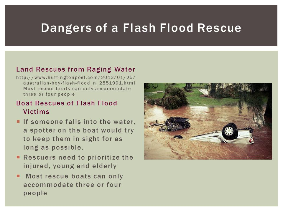 Dangers of a Flash Flood Rescue Land Rescues from Raging Water http://www.huffingtonpost.com/2013/01/25/ australian-boy-flash-flood_n_2551901.html Most rescue boats can only accommodate three or four people Boat Rescues of Flash Flood Victims  If someone falls into the water, a spotter on the boat would try to keep them in sight for as long as possible.