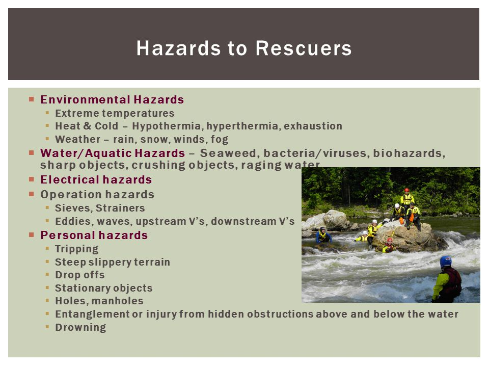 Hazards to Rescuers  Environmental Hazards  Extreme temperatures  Heat & Cold – Hypothermia, hyperthermia, exhaustion  Weather – rain, snow, winds, fog  Water/Aquatic Hazards – Seaweed, bacteria/viruses, biohazards, sharp objects, crushing objects, raging water  Electrical hazards  Operation hazards  Sieves, Strainers  Eddies, waves, upstream V's, downstream V's  Personal hazards  Tripping  Steep slippery terrain  Drop offs  Stationary objects  Holes, manholes  Entanglement or injury from hidden obstructions above and below the water  Drowning