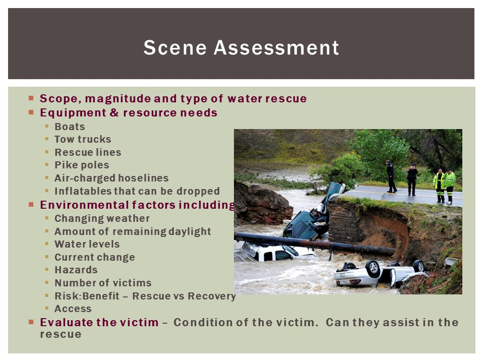 Scene Assessment  Scope, magnitude and type of water rescue  Equipment & resource needs  Boats  Tow trucks  Rescue lines  Pike poles  Air-charged hoselines  Inflatables that can be dropped  Environmental factors including  Changing weather  Amount of remaining daylight  Water levels  Current change  Hazards  Number of victims  Risk:Benefit – Rescue vs Recovery  Access  Evaluate the victim – Condition of the victim.