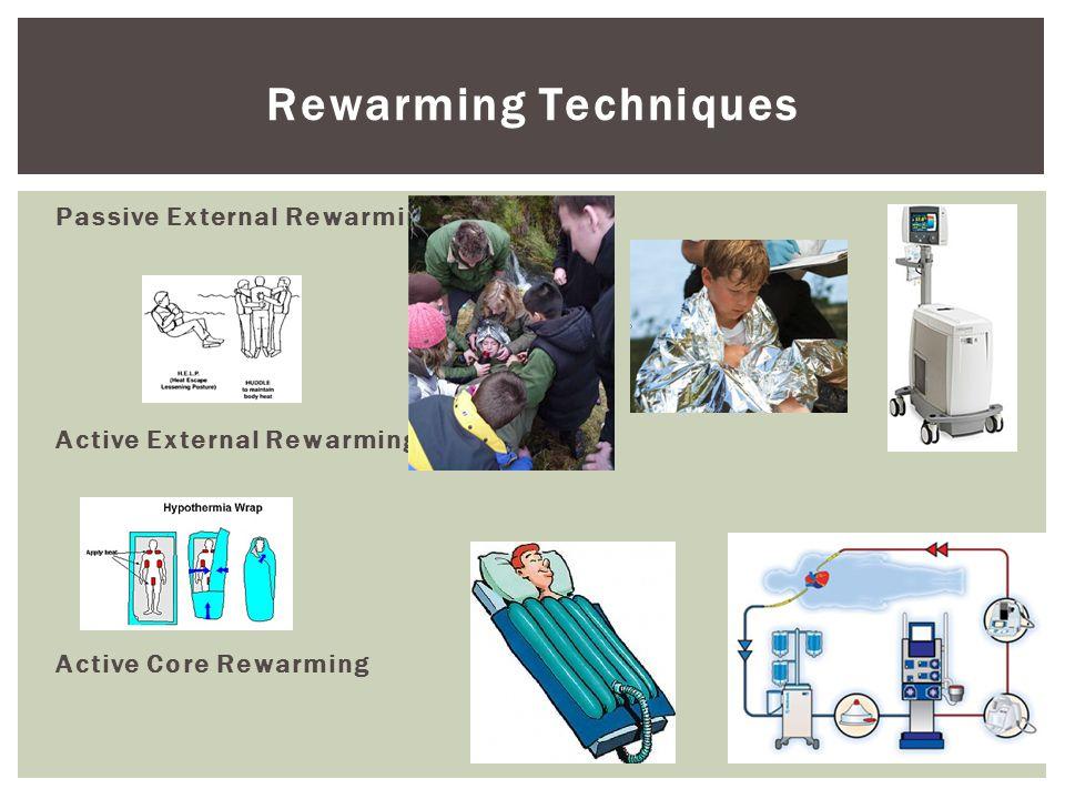 Rewarming Techniques Passive External Rewarming Active External Rewarming Active Core Rewarming
