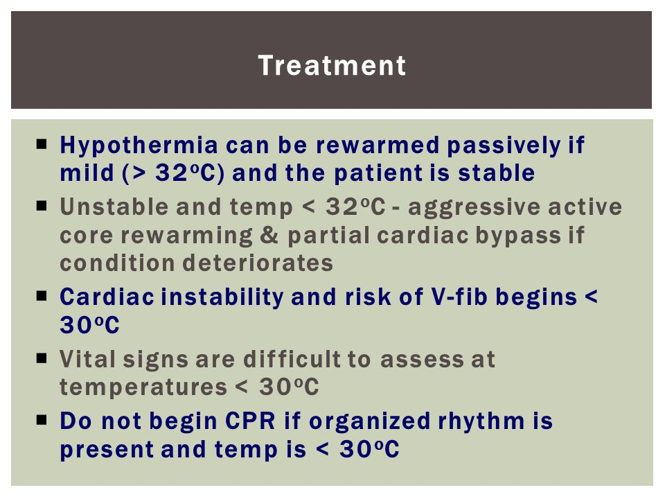 Treatment  Hypothermia can be rewarmed passively if mild (> 32 o C) and the patient is stable  Unstable and temp < 32 o C - aggressive active core rewarming & partial cardiac bypass if condition deteriorates  Cardiac instability and risk of V-fib begins < 30 o C  Vital signs are difficult to assess at temperatures < 30 o C  Do not begin CPR if organized rhythm is present and temp is < 30 o C