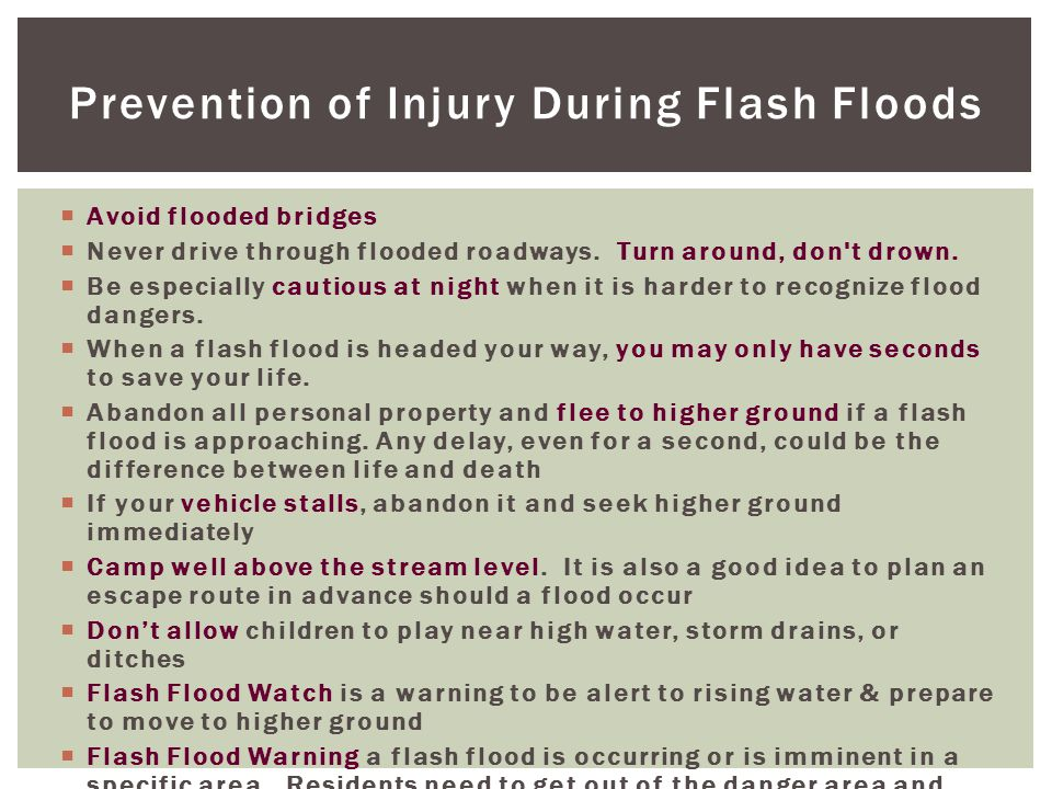 Prevention of Injury During Flash Floods  Avoid flooded bridges  Never drive through flooded roadways.
