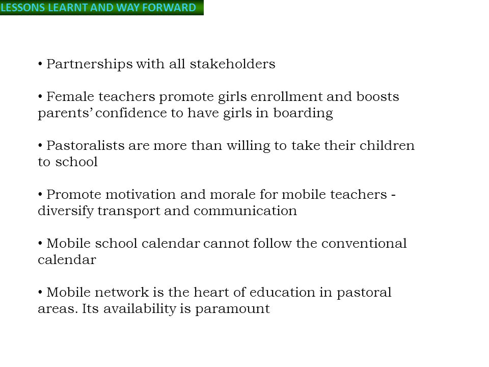 LESSONS LEARNT AND WAY FORWARD Partnerships with all stakeholders Female teachers promote girls enrollment and boosts parents' confidence to have girls in boarding Pastoralists are more than willing to take their children to school Promote motivation and morale for mobile teachers - diversify transport and communication Mobile school calendar cannot follow the conventional calendar Mobile network is the heart of education in pastoral areas.
