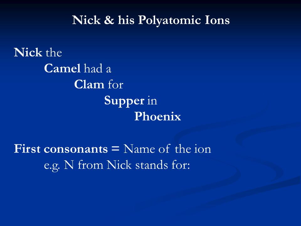 Nick & his Polyatomic Ions Nick the Camel had a Clam for Supper in Phoenix First consonants = Name of the ion e.g.