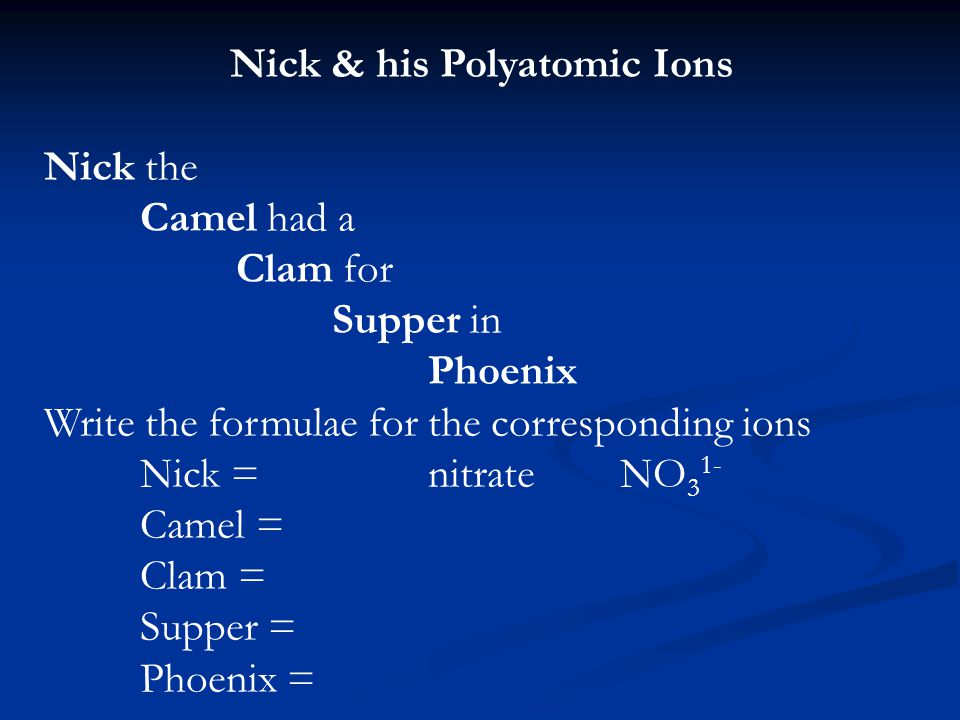 Nick & his Polyatomic Ions Nick the Camel had a Clam for Supper in Phoenix Write the formulae for the corresponding ions Nick =nitrateNO 3 1- Camel = Clam = Supper = Phoenix =