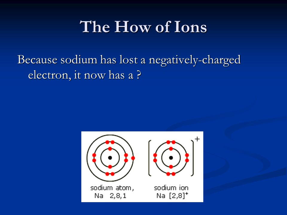The How of Ions Because sodium has lost a negatively-charged electron, it now has a