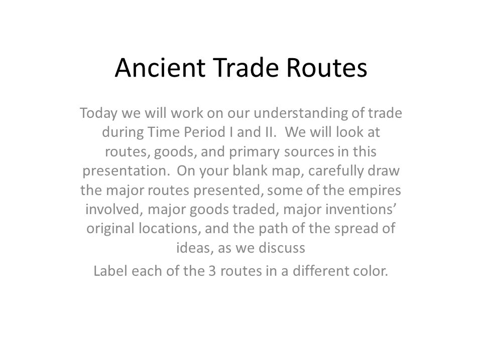 Ancient Trade Routes Today we will work on our understanding of trade during Time Period I and II.