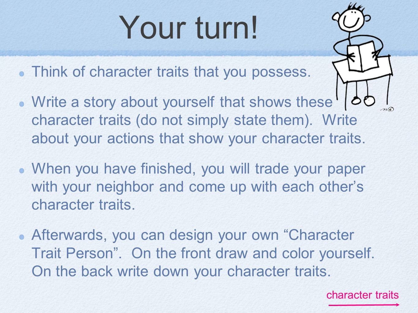 Your turn! Think of character traits that you possess. Write a story about yourself that shows these character traits (do not simply state them). Writ
