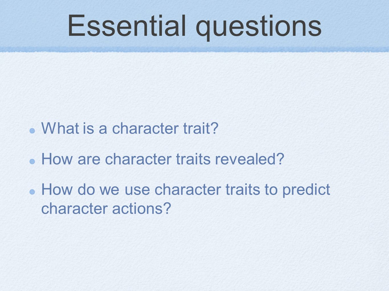 Essential questions What is a character trait? How are character traits revealed? How do we use character traits to predict character actions?