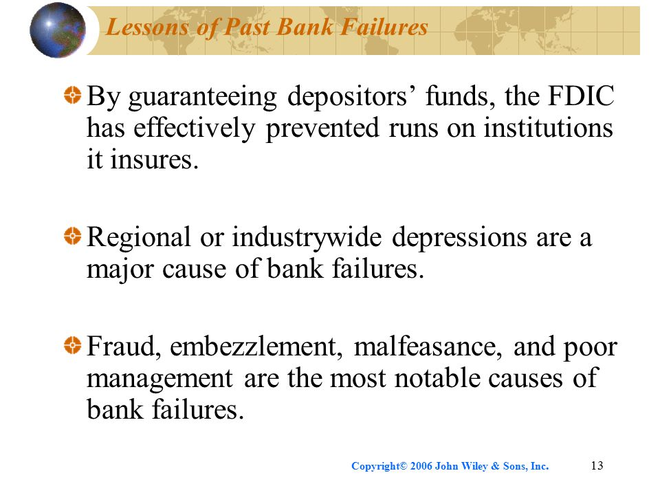 Copyright© 2006 John Wiley & Sons, Inc.13 Lessons of Past Bank Failures By guaranteeing depositors' funds, the FDIC has effectively prevented runs on institutions it insures.