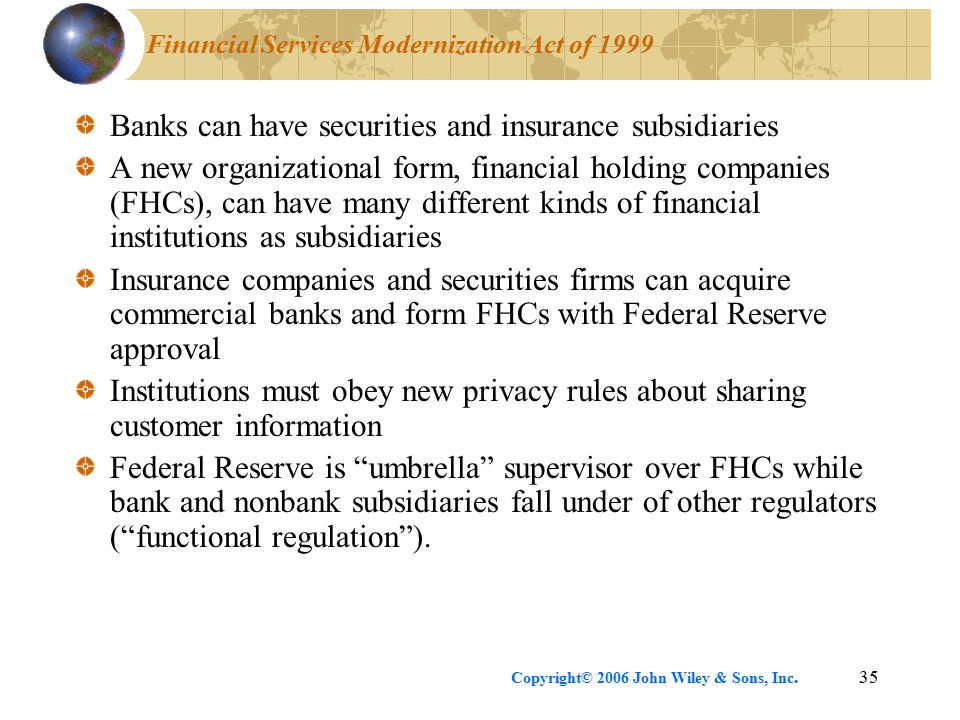 Copyright© 2006 John Wiley & Sons, Inc.35 Financial Services Modernization Act of 1999 Banks can have securities and insurance subsidiaries A new organizational form, financial holding companies (FHCs), can have many different kinds of financial institutions as subsidiaries Insurance companies and securities firms can acquire commercial banks and form FHCs with Federal Reserve approval Institutions must obey new privacy rules about sharing customer information Federal Reserve is umbrella supervisor over FHCs while bank and nonbank subsidiaries fall under of other regulators ( functional regulation ).