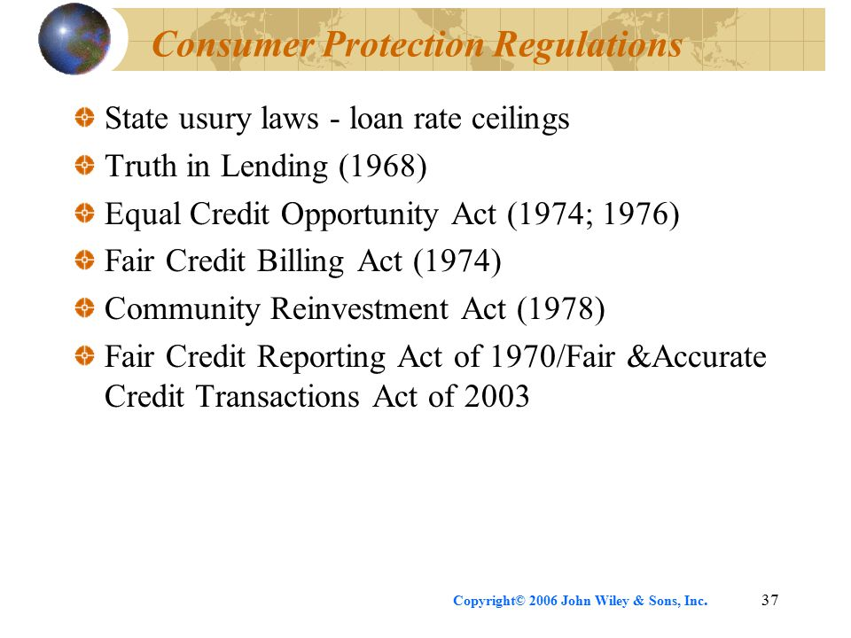 Copyright© 2006 John Wiley & Sons, Inc.37 Consumer Protection Regulations State usury laws - loan rate ceilings Truth in Lending (1968) Equal Credit Opportunity Act (1974; 1976) Fair Credit Billing Act (1974) Community Reinvestment Act (1978) Fair Credit Reporting Act of 1970/Fair &Accurate Credit Transactions Act of 2003