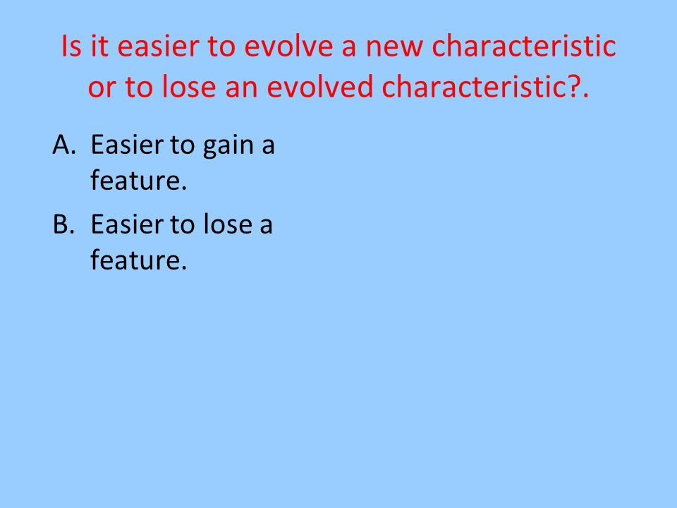 Is it easier to evolve a new characteristic or to lose an evolved characteristic .