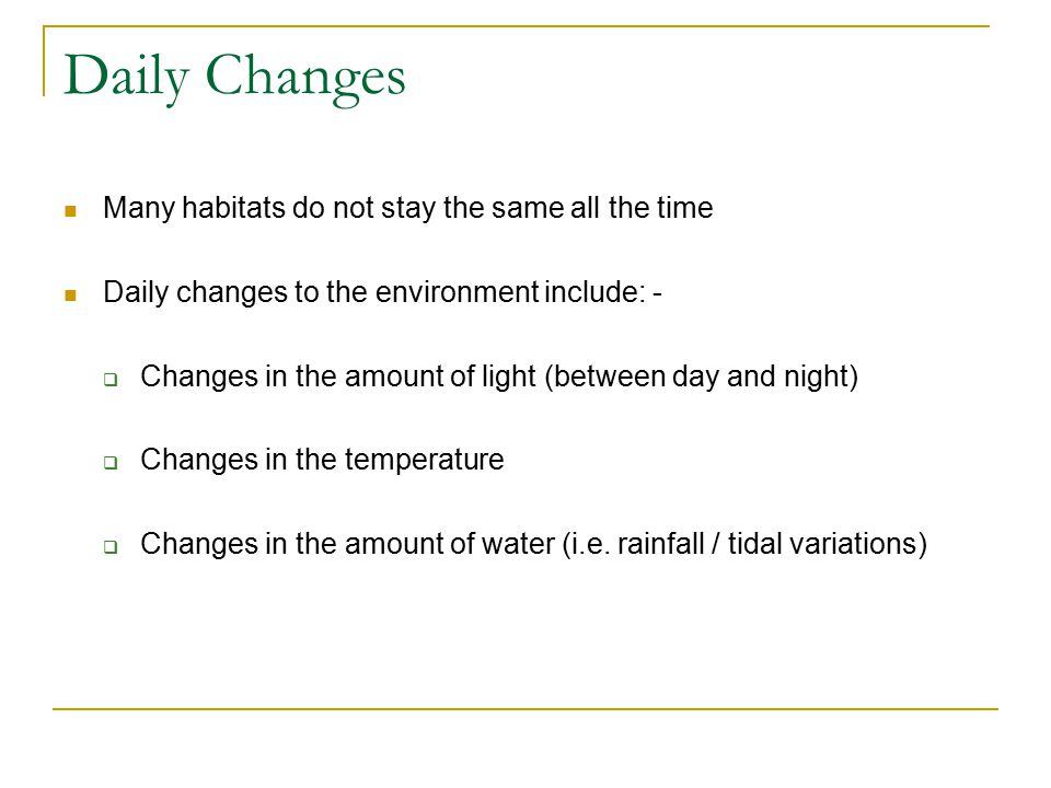 Daily Changes Many habitats do not stay the same all the time Daily changes to the environment include: -  Changes in the amount of light (between day and night)  Changes in the temperature  Changes in the amount of water (i.e.