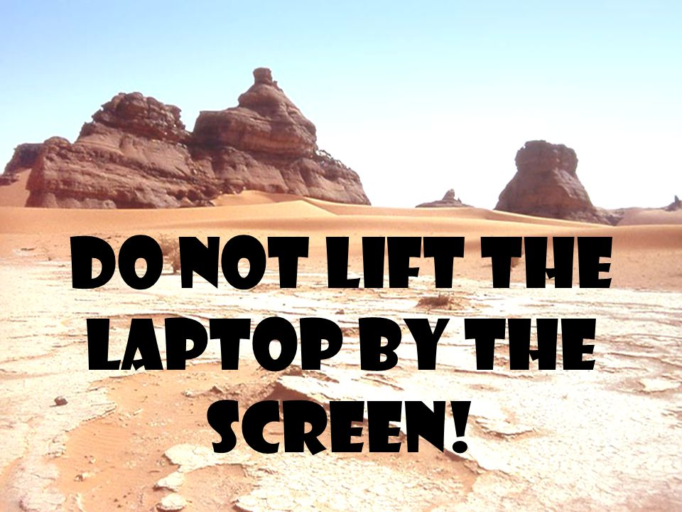 Do not lift the laptop by the screen!