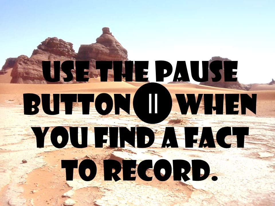 use the pause button when you find a fact to record. =