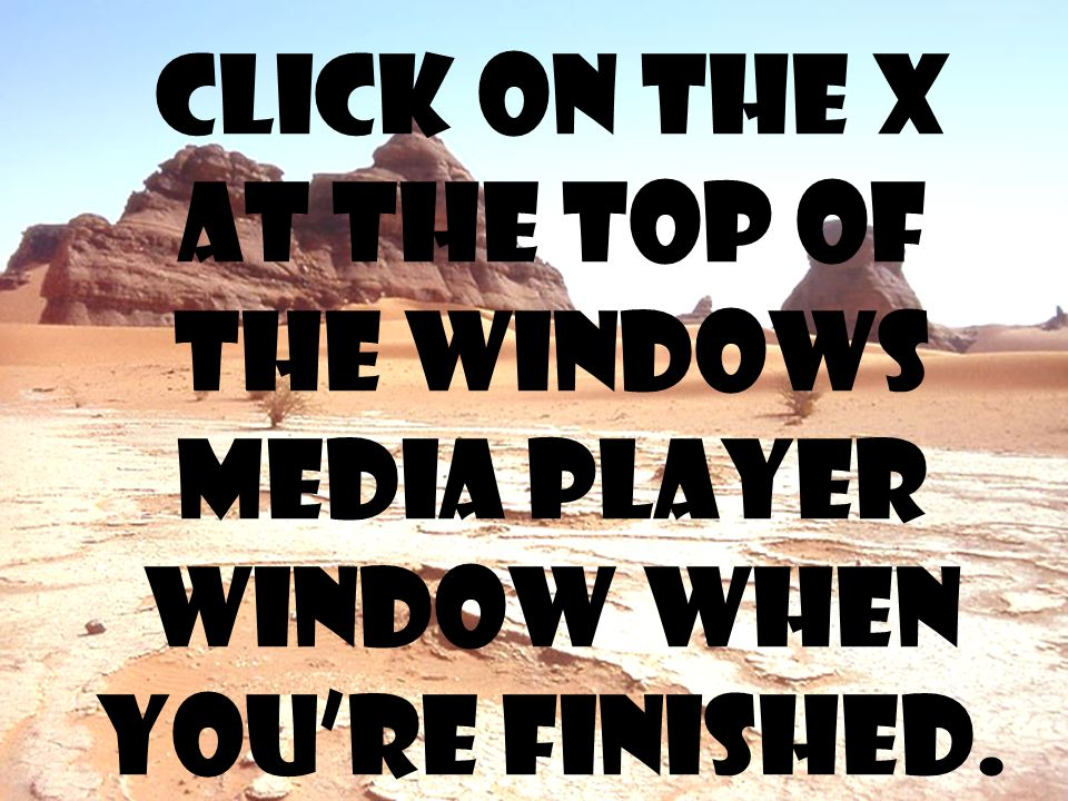 Click on the x at the top of the windows media player window when you're finished.