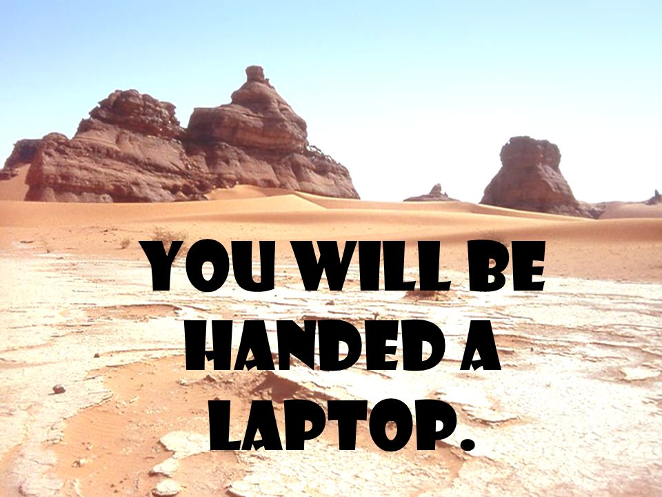 You will be handed a laptop.