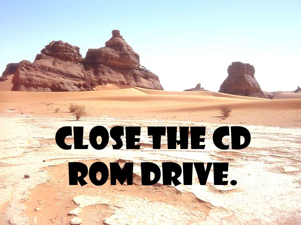 Close the cd rom drive.