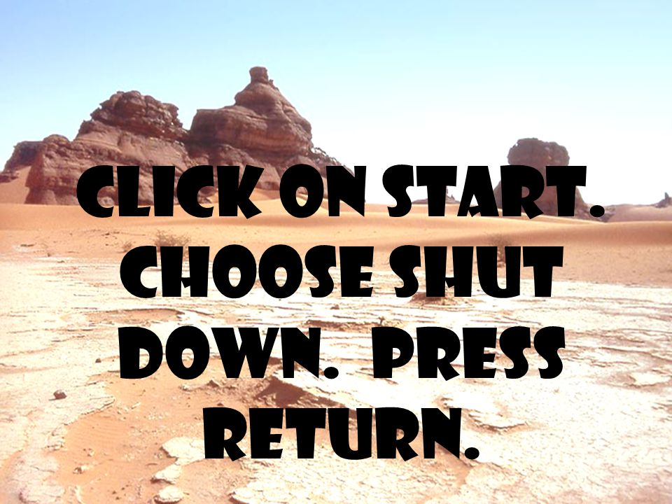 Click on start. Choose shut down. Press return.