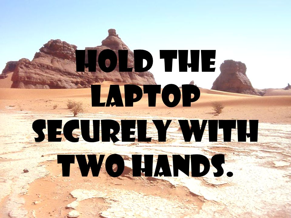 Hold the laptop securely with two hands.