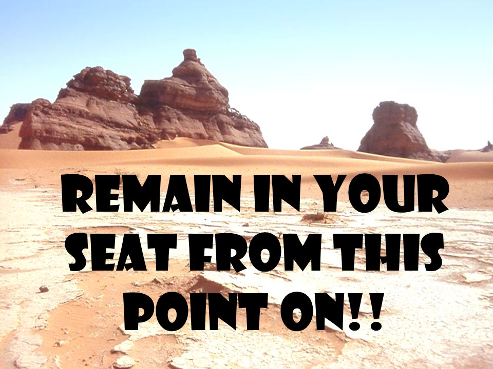 Remain in your seat from this point on!!