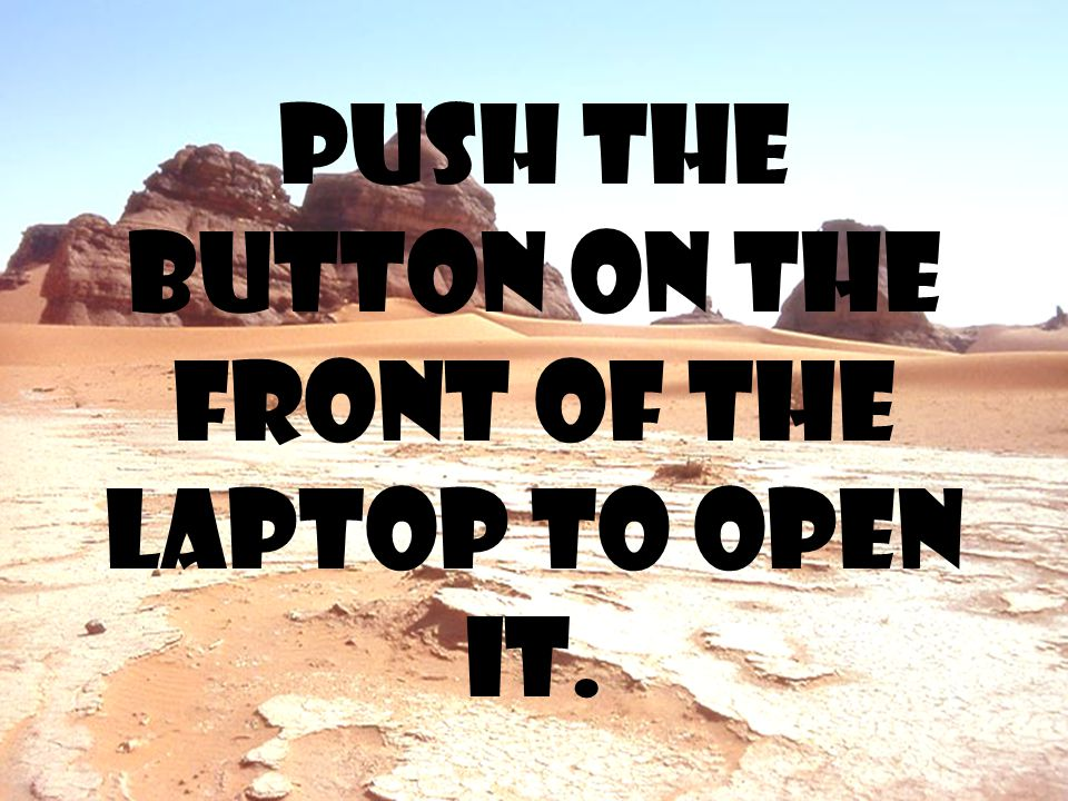 Push the button on the front of the laptop to open it.