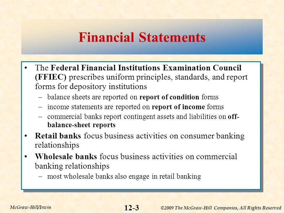 ©2009 The McGraw-Hill Companies, All Rights Reserved 12-24 McGraw-Hill/Irwin The Impact of Market Niche and Size Retail and wholesale commercial banks operate in different market niches that should be noted when performing financial statement analysis Webster Financial Bancorp (WBS) –WBS is a profitable and efficient retail bank –invests mainly in real estate loans –uses low cost retail deposits to fund its assets –holds relatively more equity capital than Bank of America Retail and wholesale commercial banks operate in different market niches that should be noted when performing financial statement analysis Webster Financial Bancorp (WBS) –WBS is a profitable and efficient retail bank –invests mainly in real estate loans –uses low cost retail deposits to fund its assets –holds relatively more equity capital than Bank of America