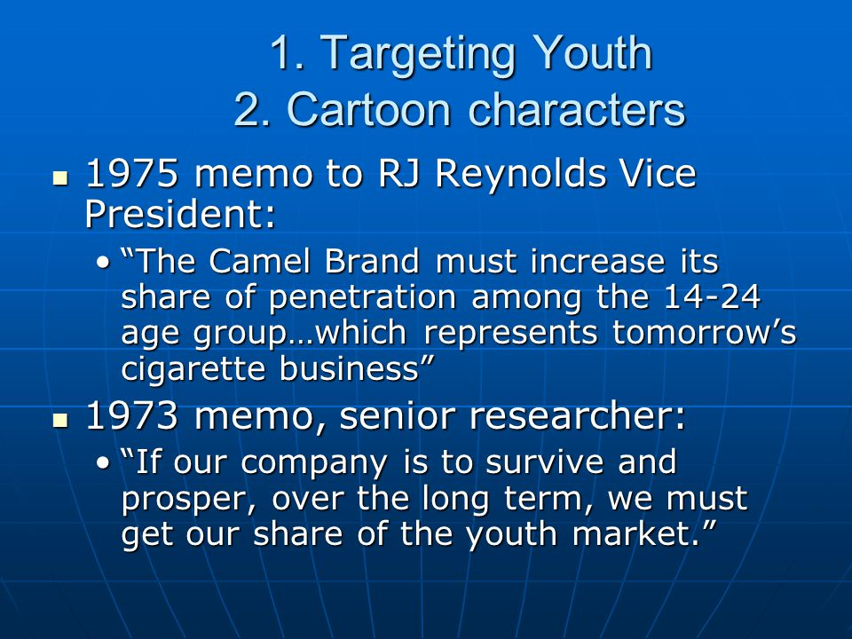"1. Targeting Youth 2. Cartoon characters 1975 memo to RJ Reynolds Vice President: 1975 memo to RJ Reynolds Vice President: ""The Camel Brand must incre"