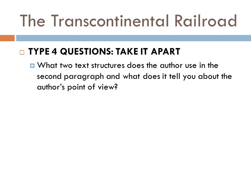 The Transcontinental Railroad  TYPE 4 QUESTIONS: TAKE IT APART  What two text structures does the author use in the second paragraph and what does i
