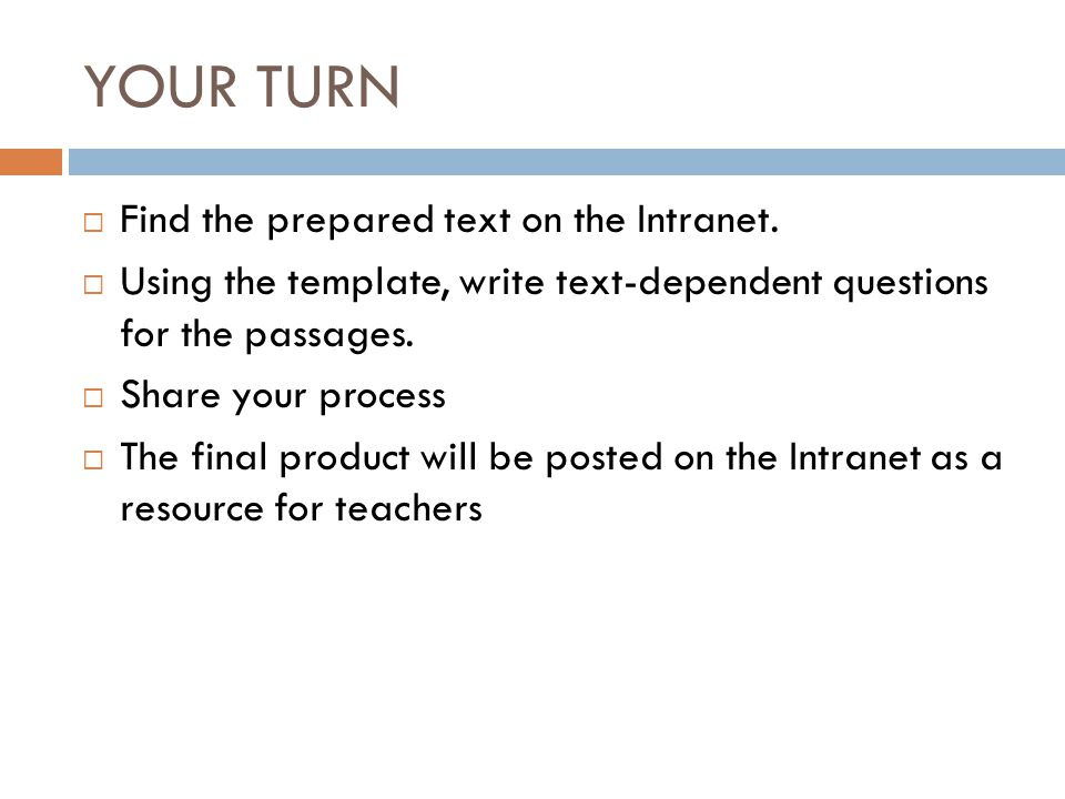 YOUR TURN  Find the prepared text on the Intranet.  Using the template, write text-dependent questions for the passages.  Share your process  The