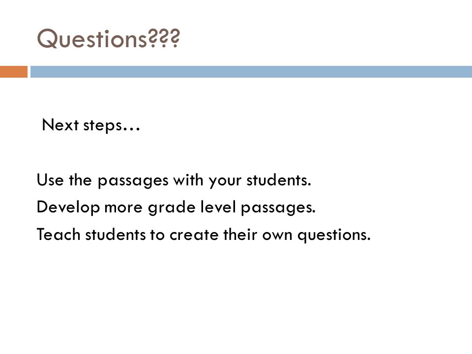 Questions??? Next steps… Use the passages with your students. Develop more grade level passages. Teach students to create their own questions.