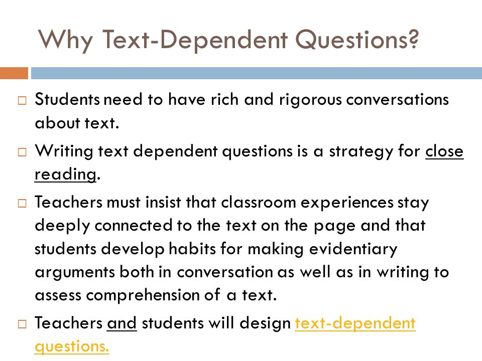 Why Text-Dependent Questions?  Students need to have rich and rigorous conversations about text.  Writing text dependent questions is a strategy for