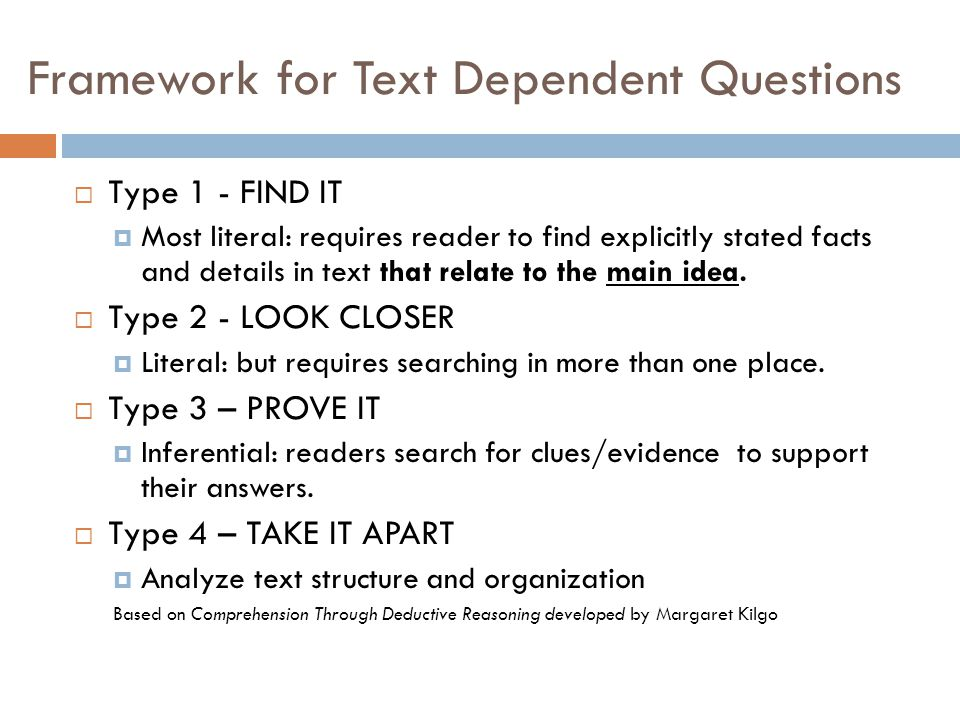 Framework for Text Dependent Questions  Type 1 - FIND IT  Most literal: requires reader to find explicitly stated facts and details in text that relate to the main idea.