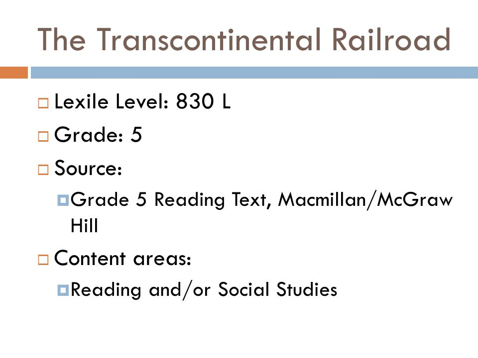 The Transcontinental Railroad  Lexile Level: 830 L  Grade: 5  Source:  Grade 5 Reading Text, Macmillan/McGraw Hill  Content areas:  Reading and/or Social Studies