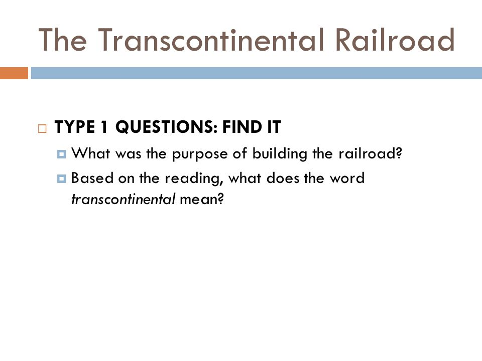 The Transcontinental Railroad  TYPE 1 QUESTIONS: FIND IT  What was the purpose of building the railroad.