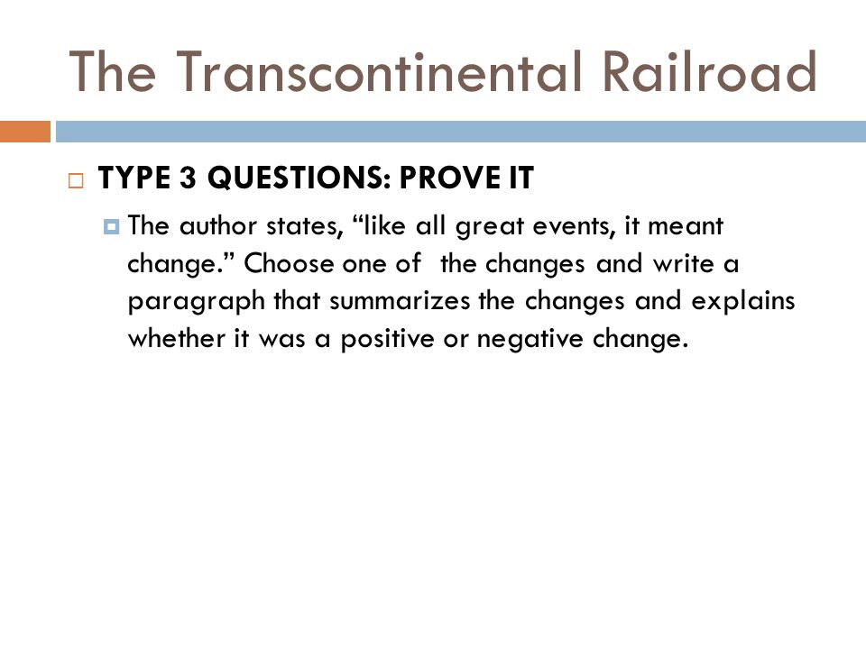 The Transcontinental Railroad  TYPE 3 QUESTIONS: PROVE IT  The author states, like all great events, it meant change. Choose one of the changes and write a paragraph that summarizes the changes and explains whether it was a positive or negative change.
